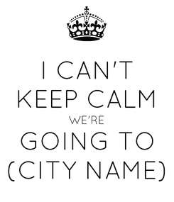 Poster: I CAN'T KEEP CALM WE'RE GOING TO (CITY NAME)