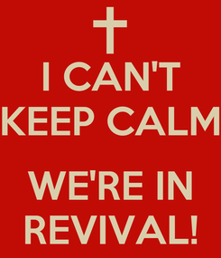 Poster: I CAN'T KEEP CALM      WE'RE IN REVIVAL!