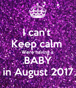 Poster: I can't  Keep calm  Were having a  BABY in August 2017