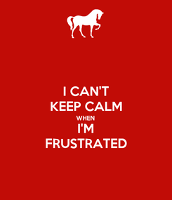 Poster: I CAN'T KEEP CALM WHEN I'M FRUSTRATED
