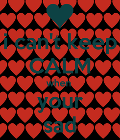 Poster: i can't keep CALM when  your sad