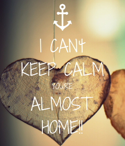 Poster: I CAN't KEEP CALM YOU'RE ALMOST HOME!!