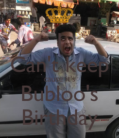 Poster: I Can't keep cause it's Bubloo's Birthday