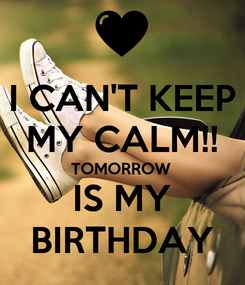 Poster: I CAN'T KEEP MY CALM!! TOMORROW IS MY BIRTHDAY