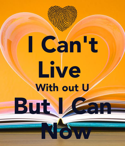 Poster: I Can't Live  With out U But I Can  Now
