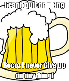 Poster: I can't quit drinking Becoz I never Give up on anything!
