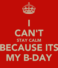 Poster: I CAN'T STAY CALM BECAUSE ITS MY B-DAY