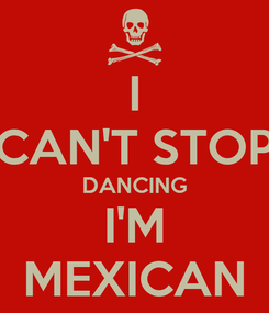 Poster: I CAN'T STOP DANCING I'M MEXICAN