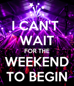 Poster: I CAN'T  WAIT FOR THE WEEKEND TO BEGIN
