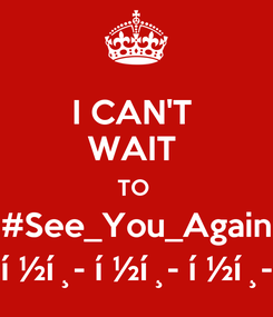 Poster: I CAN'T  WAIT  TO  #See_You_Again 😭 😭 😭