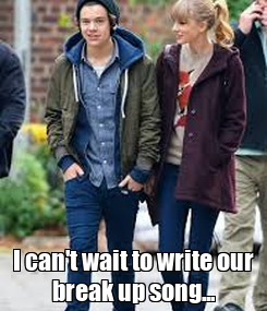 Poster:     I can't wait to write our break up song...