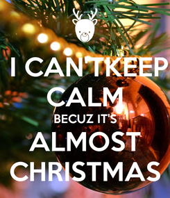 Poster:  I CAN'TKEEP CALM BECUZ IT'S ALMOST CHRISTMAS
