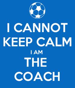 Poster: I CANNOT KEEP CALM I AM  THE  COACH