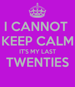 Poster: I CANNOT  KEEP CALM IT'S MY LAST TWENTIES