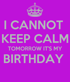 Poster: I CANNOT  KEEP CALM TOMORROW IT'S MY BIRTHDAY