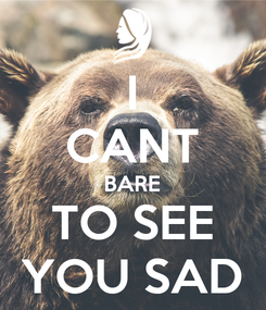 Poster: I CANT BARE TO SEE YOU SAD