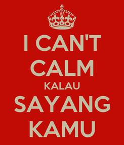 Poster: I CAN'T CALM KALAU SAYANG KAMU