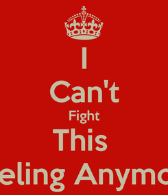 Poster: I Can't Fight This  Feeling Anymore
