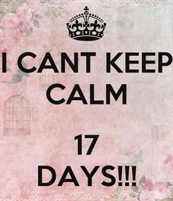 Poster: I CANT KEEP CALM  17 DAYS!!!