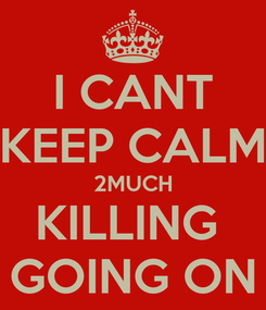 Poster: I CANT KEEP CALM 2MUCH KILLING  GOING ON