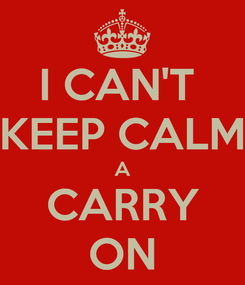 Poster: I CAN'T  KEEP CALM A CARRY ON