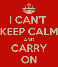 Poster: I CAN'T  KEEP CALM AND CARRY ON