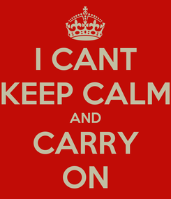 Poster: I CANT KEEP CALM AND CARRY ON