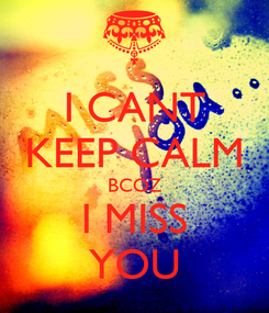 Poster: I CANT KEEP CALM BCOZ I MISS YOU