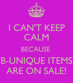 Poster: I CAN'T KEEP CALM BECAUSE  B-UNIQUE ITEMS ARE ON SALE!