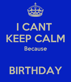Poster: I CANT  KEEP CALM Because  BIRTHDAY