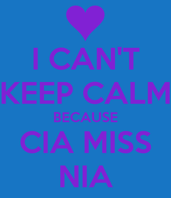 Poster: I CAN'T KEEP CALM BECAUSE CIA MISS NIA