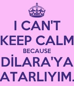 Poster: I CAN'T KEEP CALM BECAUSE DİLARA'YA ATARLIYIM.