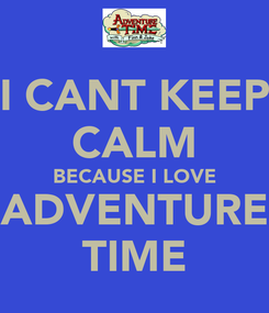 Poster: I CANT KEEP CALM BECAUSE I LOVE ADVENTURE TIME