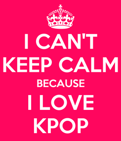 Poster: I CAN'T KEEP CALM BECAUSE I LOVE KPOP