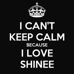 Poster: I CAN'T KEEP CALM BECAUSE I LOVE SHINEE