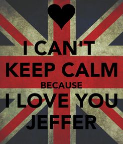 Poster: I CAN'T  KEEP CALM BECAUSE I LOVE YOU JEFFER