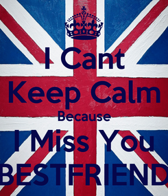 Poster: I Cant Keep Calm Because I Miss You BESTFRIEND