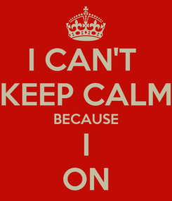 Poster: I CAN'T  KEEP CALM BECAUSE I ON
