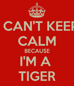 Poster: I CAN'T KEEP CALM BECAUSE I'M A  TIGER