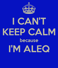 Poster: I CAN'T KEEP CALM because I'M ALEQ