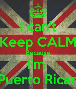Poster: I can't Keep CALM Because I'm  Puerto Rican