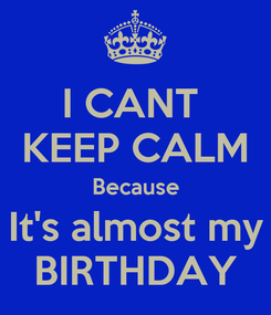 Poster: I CANT  KEEP CALM Because It's almost my BIRTHDAY