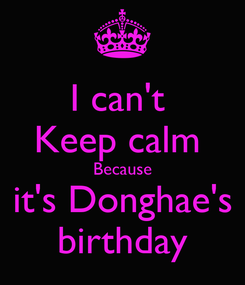 Poster: I can't  Keep calm  Because it's Donghae's birthday