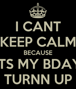Poster: I CANT KEEP CALM BECAUSE ITS MY BDAY TURNN UP