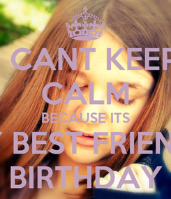 Poster: I CANT KEEP CALM BECAUSE ITS MY BEST FRIENDS BIRTHDAY