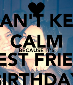 Poster: I CAN'T KEEP CALM BECAUSE IT'S MY BEST FRIEND'S  BIRTHDAY
