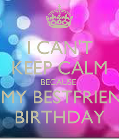 Poster: I CAN'T KEEP CALM BECAUSE  ITS MY BESTFRIEND'S BIRTHDAY