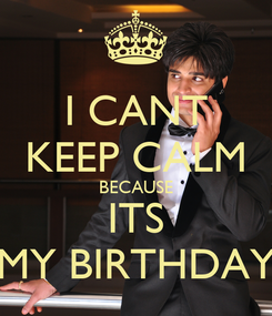 Poster: I CANT KEEP CALM BECAUSE ITS MY BIRTHDAY