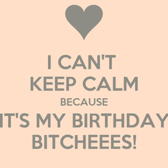 Poster: I CAN'T  KEEP CALM BECAUSE IT'S MY BIRTHDAY BITCHEEES!