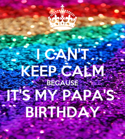 Poster: I CAN'T KEEP CALM BECAUSE IT'S MY PAPA'S  BIRTHDAY
